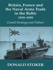 Britain, France and the Naval Arms Trade in the Baltic, 1919 -1939 - Grand Strategy and Failure ebook by Donald Stoker