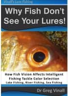 Why Fish Don't See Your Lures: How Fish Vision Affects Intelligent Fishing Tackle Color Selection. Lake Fishing, River Fishing, Sea Fishing. ebook by Greg Vinall