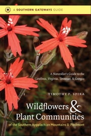 Wildflowers and Plant Communities of the Southern Appalachian Mountains and Piedmont - A Naturalist's Guide to the Carolinas, Virginia, Tennessee, and Georgia ebook by Timothy P. Spira