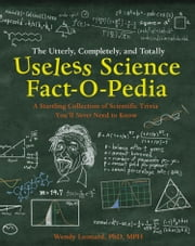 The Utterly, Completely, and Totally Useless Science Fact-o-pedia: A Startling Collection of Scientific Trivia You'll Never Need to Know ebook by Wendy Leonard, PhD MPH,Steve Karanas,Matt C. Ryan