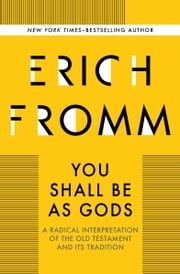 You Shall Be As Gods - A Radical Interpretation of the Old Testament and its Tradition ebook by Erich Fromm