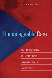 Unmanageable Care - An Ethnography of Health Care Privatization in Puerto Rico ebook by Jessica M. Mulligan