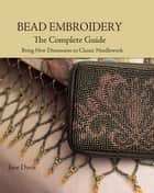 Bead Embroidery The Complete Guide: Bring New Dimension to Classic Needlework ebook by Jane Davis