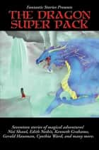 Fantastic Stories Present The Dragon Super Pack ebook by Edith Nesbit, Kenneth Grahame, Nisi Shawl,...