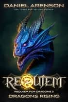Dragons Rising - Requiem: Requiem for Dragons, Book 3 ebook by Daniel Arenson
