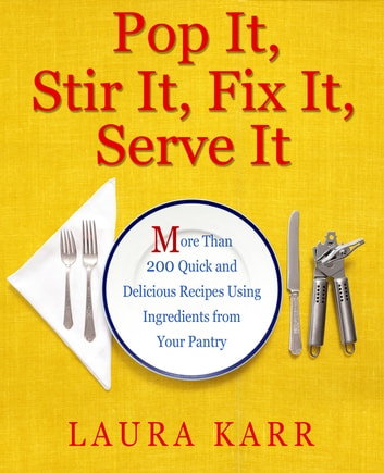 Pop It, Stir It, Fix It, Serve It - More Than 200 Quick and Delicious Recipes from Your Pantry ebook by Laura Karr