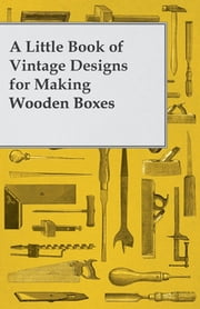 A Little Book of Vintage Designs for Making Wooden Boxes ebook by Anon.