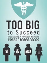 Too Big to Succeed - Profiteering in American Medicine ebook by Russell J. Andrews, MD, DEd