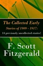 The Collected Early Stories of 1909 - 1917: 14 previously uncollected stories! ebook by F. Scott Fitzgerald