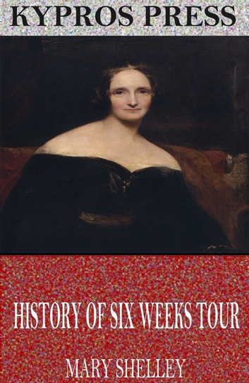 History of Six Weeks Tour Through a Part of France, Switzerland, Germany, and Holland ebook by Mary Shelley