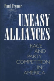 Uneasy Alliances: Race & Party Competition in America ebook by Frymer, Paul