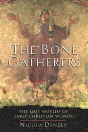 The Bone Gatherers - The Lost Worlds of Early Christian Women ebook by Nicola Denzey