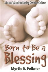 Born to Be a Blessing - A Parent's Guide to Raising Christian Children ebook by Myrtle Felkner
