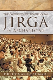 THE OVERVIEW OF TRADITIONAL JIRGA IN AFGHANISTAN ebook by Dr. Homayun Ahmadi