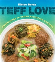 Teff Love - Adventures in Vegan Ethiopian Cooking ebook by Kittee Berns