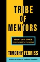 Tribe of Mentors - Short Life Advice from the Best in the World ebook by Timothy Ferriss