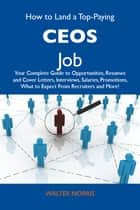 How to Land a Top-Paying CEOs Job: Your Complete Guide to Opportunities, Resumes and Cover Letters, Interviews, Salaries, Promotions, What to Expect From Recruiters and More ebook by Norris Walter