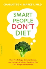Smart People Don't Diet - How the Latest Science Can Help You Lose Weight Permanently ebook by Charlotte Markey