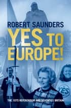 Yes to Europe! - The 1975 Referendum and Seventies Britain ebook by Robert Saunders