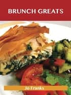 Brunch Greats: Delicious Brunch Recipes, The Top 81 Brunch Recipes ebook by Franks Jo