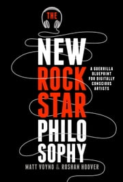 The New Rockstar Philosophy - A Guerrilla Blueprint for Digitally Conscious Artists ebook by Matt Voyno,Roshan Hoover