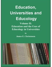 Education, Universities and Educology Vol. II: Education and the Uses of Educology in Universities ebook by James E Christensen