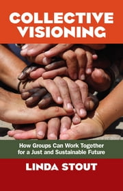 Collective Visioning - How Groups Can Work Together for a Just and Sustainable Future ebook by Linda Stout