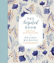 The Inspired Room - Simple Ideas to Love the Home You Have ebook by Melissa Michaels
