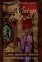 The Collected Fantasies of Clark Ashton Smith: A Vintage From Atlantis eBook by Clark Ashton Smith