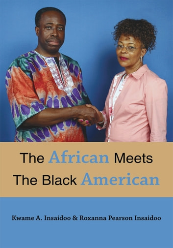 The African Meets The Black American ebook by Kwame A. & Roxanna P. Insaidoo