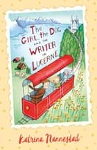 The Girl, the Dog and the Writer in Lucerne (The Girl, the Dog and the Writer, #3) ebook by Katrina Nannestad