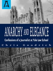 Anarchy and Elegance - Confessions of a Journalist at Yale Law School ebook by Chris Goodrich