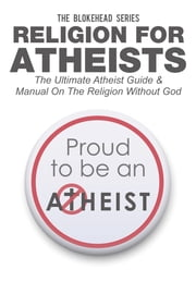 Religion For Atheists: The Ultimate Atheist Guide &Manual on the Religion without God ebook by The Blokehead