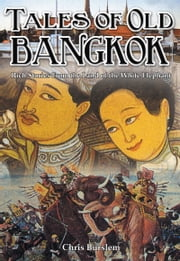 Tales of Old Bangkok - Rich Stories from the Land of the White Elephant ebook by Chris Burslem