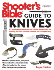 Shooter's Bible Guide to Knives - A Complete Guide to Fixed and Folding Blade Knives for Hunting, Survival, Personal Defense, and Everyday Carry ebook by Roger Eckstine