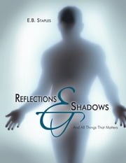 Reflections and Shadows - And All Things That Matters ebook by E.B. Staples
