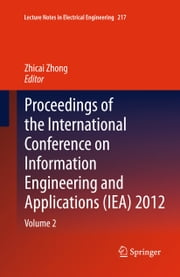 Proceedings of the International Conference on Information Engineering and Applications (IEA) 2012 - Volume 2 ebook by Zhicai Zhong