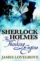 Sherlock Holmes: The Thinking Engine ebook by James Lovegrove