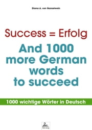 Success = Erfolg - And 1000 more German words to succeed - 1000 wichtige Wörter in Deutsch ebook by Diana A. von Ganselwein