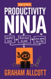 How to be a Productivity Ninja - Worry Less, Achieve More and Love What You Do ebook by Graham Allcott