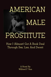 American Male Prostitute - How I (Almost) Got A Book Deal Through Sex, Lies, And Deceit ebook by Wilfried F. Voss