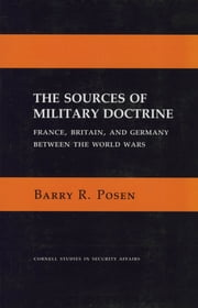 The Sources of Military Doctrine - France, Britain, and Germany between the world wars ebook by Barry R. Posen