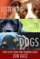 Listening to Dogs ebook by Jon Katz