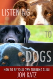 Listening to Dogs - How to Be Your Own Training Guru ebook by Jon Katz