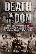 Death on the Don - The Destruction of Germany's Allies on the Eastern Front 1941-44 ebook by Jonathan Trigg