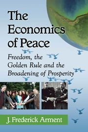 The Economics of Peace - Freedom, the Golden Rule and the Broadening of Prosperity ebook by J. Frederick Arment