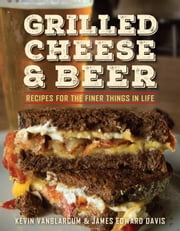 Grilled Cheese & Beer - Recipes for the Finer Things in Life ebook by Kevin VanBlarcum,James Edward Davis