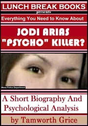 "Jodi Arias, ""Psycho"" Killer?: A Short Biography and Psychological Analysis ebook by Tamworth Grice"