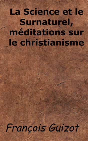 La Science et le Surnaturel, méditations sur le christianisme ebook by François Guizot