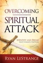 Overcoming Spiritual Attack - Identify and Break Eight Common Symptoms ebook by Ryan LeStrange